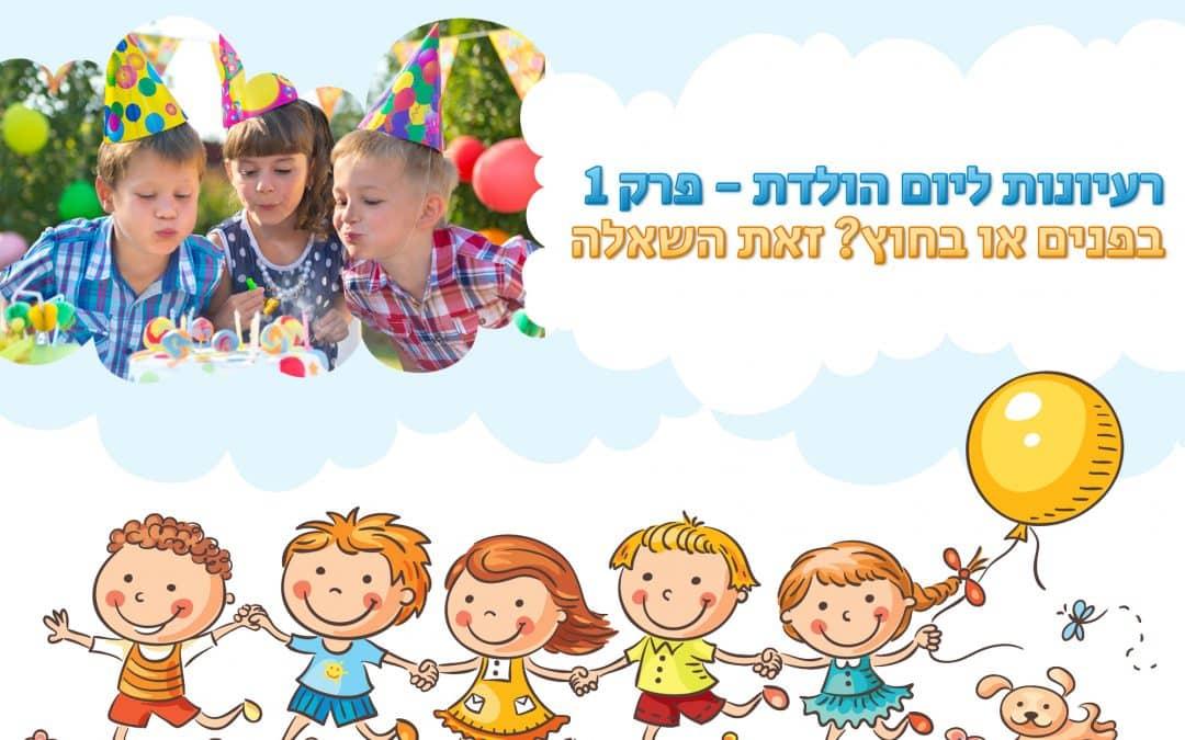 רעיונות ליום הולדת – פרק 1 בפודקסט – איפה לחגוג את יום ההולדת, בפנים או בחוץ?